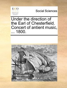 Under the direction of the Earl of Chesterfield. Concert of antient music, ... 1800. by See Notes Multiple Contributors (9781170243978) - PaperBack - Social Sciences Sociology
