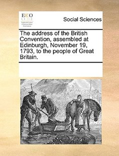 The address of the British Convention, assembled at Edinburgh, November 19, 1793, to the people of Great Britain. by See Notes Multiple Contributors (9781170243992) - PaperBack - Social Sciences Sociology