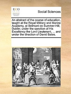 An abstract of the course of education, taught at the Royal Military and Marine Academy, at Belmont on Summer-Hill, Dublin; under the sanction of His Excellency the Lord Lieutenant, ... and under the direction of David Bates. by See Notes Multiple Contributors (9781170244029) - PaperBack - Social Sciences Sociology