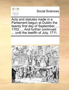 Acts and statutes made in a Parliament begun at Dublin the twenty first day of September, ... 1703. ... And further continued ... until the twelfth of July, 1711. by See Notes Multiple Contributors (9781170244715) - PaperBack - Social Sciences Sociology