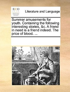 Summer amusements for youth. Containing the following interesting stories, &c. A friend in need is a friend indeed. The price of blood. ... by See Notes Multiple Contributors (9781170245095) - PaperBack - Reference