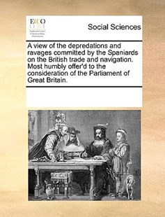 A view of the depredations and ravages committed by the Spaniards on the British trade and navigation. Most humbly offer'd to the consideration of the Parliament of Great Britain. by See Notes Multiple Contributors (9781170245590) - PaperBack - Social Sciences Sociology
