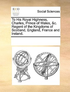 To His Royal Highness, Charles, Prince of Wales, &c. Regent of the Kingdoms of Scotland, England, France and Ireland. by See Notes Multiple Contributors (9781170245736) - PaperBack - Social Sciences Sociology