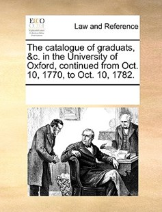 The catalogue of graduats, &c. in the University of Oxford, continued from Oct. 10, 1770, to Oct. 10, 1782. by See Notes Multiple Contributors (9781170246160) - PaperBack - Reference Law