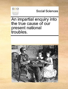An impartial enquiry into the true cause of our present national troubles. by See Notes Multiple Contributors (9781170247396) - PaperBack - Social Sciences Sociology