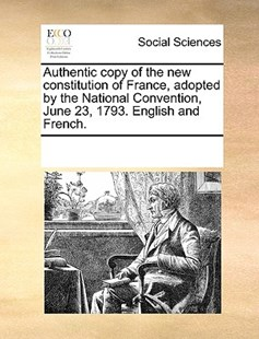 Authentic copy of the new constitution of France, adopted by the National Convention, June 23, 1793. English and French. by See Notes Multiple Contributors (9781170247464) - PaperBack - Social Sciences Sociology