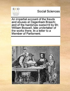 An impartial account of the frauds and abuses at Dagenham Breach; and of the hardships sustain'd by Mr. William Boswell, late undertaker of the works there. In a letter to a Member of Parliament. by See Notes Multiple Contributors (9781170247662) - PaperBack - Social Sciences Sociology