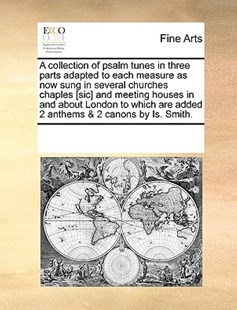 A collection of psalm tunes in three parts adapted to each measure as now sung in several churches chaples [sic] and meeting houses in and about London to which are added 2 anthems & 2 canons by Is. Smith. by See Notes Multiple Contributors (9781170248010) - PaperBack - Art & Architecture Art History