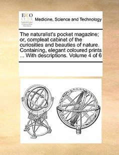The naturalist's pocket magazine; or, compleat cabinet of the curiosities and beauties of nature. Containing, elegant coloured prints ... With descriptions.  Volume 4 of 6 by See Notes Multiple Contributors (9781170248133) - PaperBack - Reference Medicine