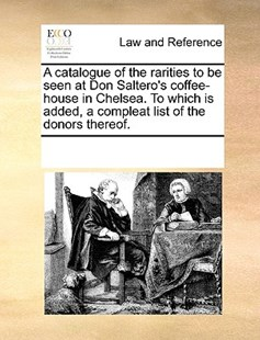 A catalogue of the rarities to be seen at Don Saltero's coffee-house in Chelsea. To which is added, a compleat list of the donors thereof. by See Notes Multiple Contributors (9781170248393) - PaperBack - Reference Law
