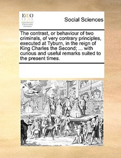 The contrast, or behaviour of two criminals, of very contrary principles, executed at Tyburn, in the reign of King Charles the Second; ... with curious and useful remarks suited to the present times. by See Notes Multiple Contributors (9781170248683) - PaperBack - Social Sciences Sociology