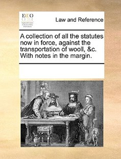 A collection of all the statutes now in force, against the transportation of wooll, &c. With notes in the margin. by See Notes Multiple Contributors (9781170250105) - PaperBack - Reference Law