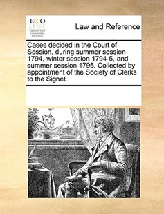 Cases decided in the Court of Session, during summer session 1794,-winter session 1794-5,-and summer session 1795. Collected by appointment of the Society of Clerks to the Signet. by See Notes Multiple Contributors (9781170250273) - PaperBack - Reference Law