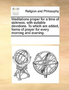 Meditations proper for a time of sickness, with suitable devotions. To which are added, forms of prayer for every morning and evening. by See Notes Multiple Contributors (9781170250822) - PaperBack - Religion & Spirituality