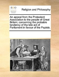 An appeal from the Protestant Association to the people of Great Britain; concerning the probable tendency of the late act of Parliament in favour of the Papists. by See Notes Multiple Contributors (9781170250952) - PaperBack - Religion & Spirituality