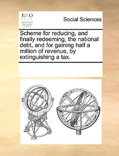 Scheme for reducing, and finally redeeming, the national debt, and for gaining half a million of revenue, by extinguishing a tax. by See Notes Multiple Contributors (9781170251201) - PaperBack - Social Sciences Sociology