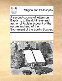 A second course of letters on Baptism, to the right reverend author of A plain account of the nature and end of the Sacrament of the Lord's Supper. by See Notes Multiple Contributors (9781170251676) - PaperBack - Religion & Spirituality