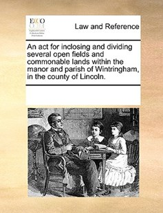 An act for inclosing and dividing several open fields and commonable lands within the manor and parish of Wintringham, in the county of Lincoln. by See Notes Multiple Contributors (9781170251997) - PaperBack - Reference Law