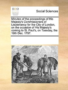 Minutes of the proceedings of His Majesty's Commissioners of Lieutenancy for the City of London, on the occasion of His Majesty's coming to St. Paul's, on Tuesday, the 19th Dec. 1797. by See Notes Multiple Contributors (9781170252604) - PaperBack - Social Sciences Sociology
