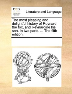 The most pleasing and delightful history of Reynard the fox, and Reynardine his son. In two parts. ... The fifth edition. by See Notes Multiple Contributors (9781170253199) - PaperBack - Reference