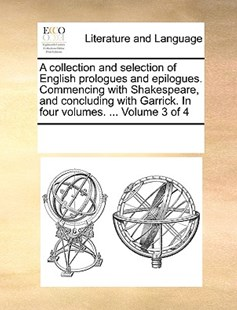A collection and selection of English prologues and epilogues. Commencing with Shakespeare, and concluding with Garrick. In four volumes. ...  Volume 3 of 4 by See Notes Multiple Contributors (9781170253281) - PaperBack - Reference