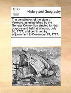 The constitution of the state of Vermont, as established by the General Convention elected for that purpose and held at Windsor, July 2d, 1777, and continued by adjournment to December 25, 1777. by See Notes Multiple Contributors (9781170254721) - PaperBack - History Modern