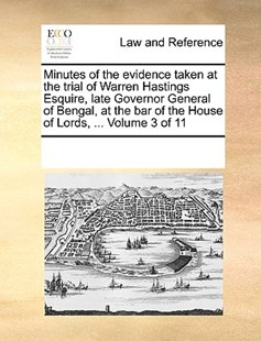 Minutes of the evidence taken at the trial of Warren Hastings Esquire, late Governor General of Bengal, at the bar of the House of Lords, ...  Volume 3 of 11 by See Notes Multiple Contributors (9781170256138) - PaperBack - Reference Law