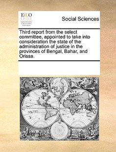 Third report from the select committee, appointed to take into consideration the state of the administration of justice in the provinces of Bengal, Bahar, and Orissa. by See Notes Multiple Contributors (9781170257302) - PaperBack - Social Sciences Sociology