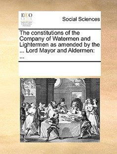 The constitutions of the Company of Watermen and Lightermen as amended by the ... Lord Mayor and Aldermen by See Notes Multiple Contributors (9781170258248) - PaperBack - Social Sciences Sociology
