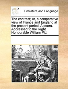 The contrast; or, a comparative view of France and England at the present period. A poem. Addressed to the Right Honourable William Pitt. by See Notes Multiple Contributors (9781170258903) - PaperBack - Reference