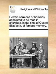 Certain sermons or homilies, appointed to be read in churches, in the time of Queen Elizabeth, of famous memory. by See Notes Multiple Contributors (9781170259627) - PaperBack - Religion & Spirituality