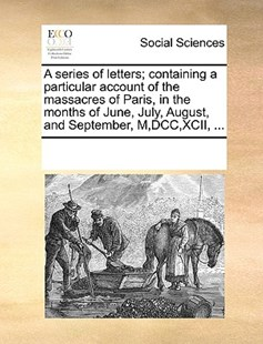 A series of letters; containing a particular account of the massacres of Paris, in the months of June, July, August, and September, M,DCC,XCII, ... by See Notes Multiple Contributors (9781170259870) - PaperBack - Social Sciences Sociology