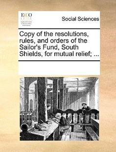 Copy of the resolutions, rules, and orders of the Sailor's Fund, South Shields, for mutual relief; ... by See Notes Multiple Contributors (9781170259948) - PaperBack - Social Sciences Sociology