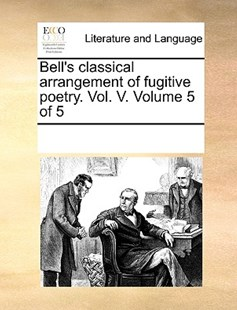 Bell's classical arrangement of fugitive poetry. Vol. V.  Volume 5 of 5 by See Notes Multiple Contributors (9781170260104) - PaperBack - Reference