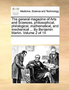 The general magazine of Arts and Sciences, philosophical, philological, mathematical, and mechanical ... By Benjamin Martin.  Volume 2 of 14 by See Notes Multiple Contributors (9781170260197) - PaperBack - Reference Medicine