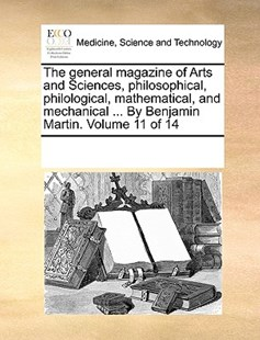 The general magazine of Arts and Sciences, philosophical, philological, mathematical, and mechanical ... By Benjamin Martin.  Volume 11 of 14 by See Notes Multiple Contributors (9781170260289) - PaperBack - Reference Medicine