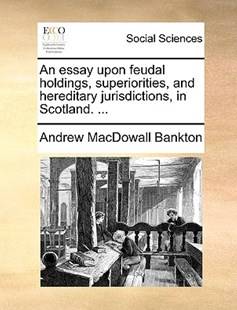An Essay Upon Feudal Holdings, Superiorities, and Hereditary Jurisdictions, in Scotland. ... by Andrew Macdowall Bankton (9781170365786) - PaperBack - Social Sciences Sociology