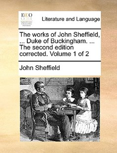 The works of John Sheffield, ... Duke of Buckingham. ... The second edition corrected. Volume 1 of 2 by John Sheffield (9781170366073) - PaperBack - Reference