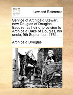 Service of Archibald Stewart, Now Douglas of Douglas, Esquire, as Heir of Provision to Archibald Duke of Douglas, His Uncle, 9th September, 1761. by Archibald Douglas (9781170366264) - PaperBack - Reference Law