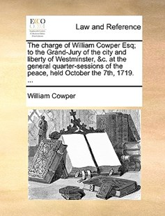 The Charge of William Cowper Esq; To the Grand-Jury of the City and Liberty of Westminster, &c. at the General Quarter-Sessions of the Peace, Held October the 7th, 1719. ... by William Cowper (9781170366325) - PaperBack - Reference Law