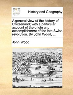A General View of the History of Switzerland; With a Particular Account of the Origin and Accomplishment of the Late Swiss Revolution. by John Wood, ... by John Wood (9781170366653) - PaperBack - History Modern