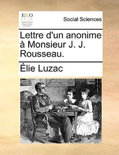 Lettre D'Un Anonime Monsieur J. J. Rousseau. by Lie Luzac (9781170366851) - PaperBack - Social Sciences Sociology