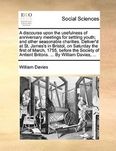 A Discourse Upon the Usefulness of Anniversary Meetings for Settling Youth; And Other Seasonable Charities. Deliver'd at St. James's in Bristol, on Saturday the First of March, 1755, Before the Society of Antient Britons. ... by William Davies, ... by William Davies (9781170367001) - PaperBack - Social Sciences Sociology