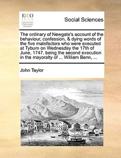 The Ordinary of Newgate's Account of the Behaviour, Confession, & Dying Words of the Five Malefactors Who Were Executed at Tyburn on Wednesday the 17th of June, 1747. Being the Second Execution in the Mayoralty of ... William Benn, ... by John Taylor (9781170367179) - PaperBack - Social Sciences Sociology