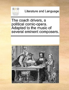 The Coach Drivers, a Political Comic-Opera. Adapted to the Music of Several Eminent Composers. by Multiple Contributors (9781170367339) - PaperBack - Reference