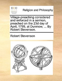 Village-Preaching Considered and Enforced in a Sermon, Preached on the 23d Day of April, 1799, at Dunmow, ... by Robert Stevenson. by Robert Stevenson (9781170367490) - PaperBack - Religion & Spirituality