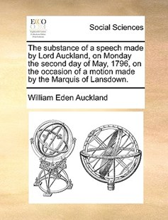 The Substance of a Speech Made by Lord Auckland, on Monday the Second Day of May, 1796, on the Occasion of a Motion Made by the Marquis of Lansdown. by William Eden Auckland Bar (9781170368619) - PaperBack - Social Sciences Sociology