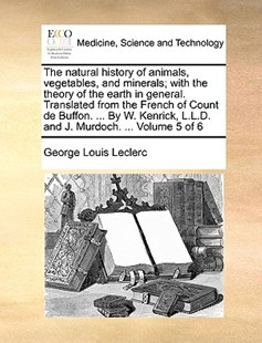The Natural History of Animals, Vegetables, and Minerals; With the Theory of the Earth in General. Translated from the French of Count de Buffon. ... by W. Kenrick, L.L.D. and J. Murdoch. ... Volume 5 of 6 by Georges-Louis Leclerc (9781170368671) - PaperBack - Reference Medicine