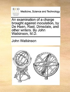 An Examination of a Charge Brought Against Inoculation, by de Haen, Rast, Dimsdale, and Other Writers. by John Watkinson, M.D. by John Watkinson (9781170368763) - PaperBack - Reference Medicine