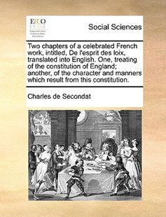 Two Chapters of a Celebrated French Work, Intitled, de L'Esprit Des Loix, Translated Into English. One, Treating of the Constitution of England; Another, of the Character and Manners Which Result from This Constitution. by Charles de Secondat (9781170369036) - PaperBack - Social Sciences Sociology